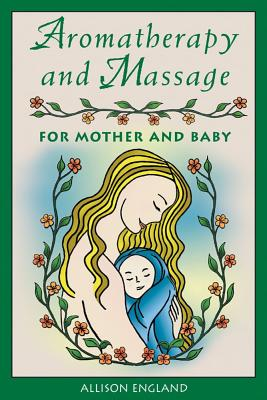 Aromatherapy and Massage for Mother and Baby By England, Allison